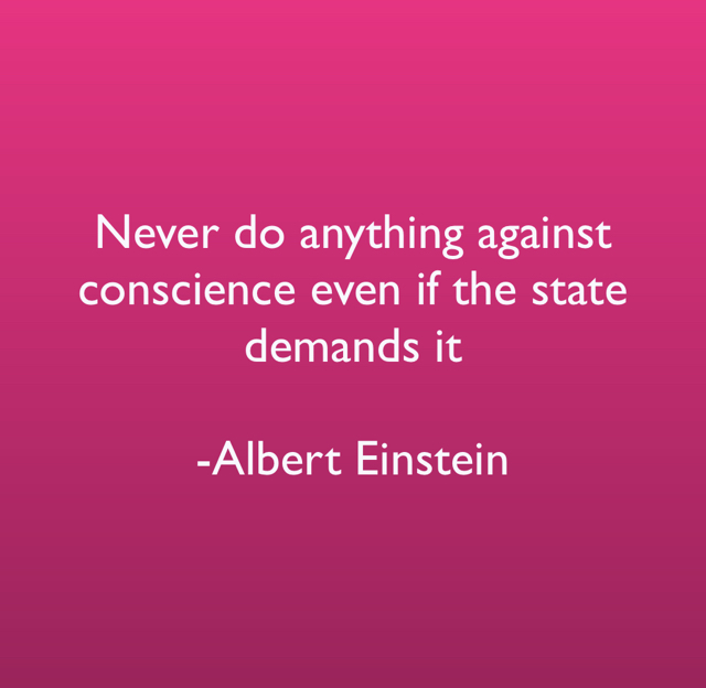 Never do anything against conscience even if the state demands it -Albert Einstein