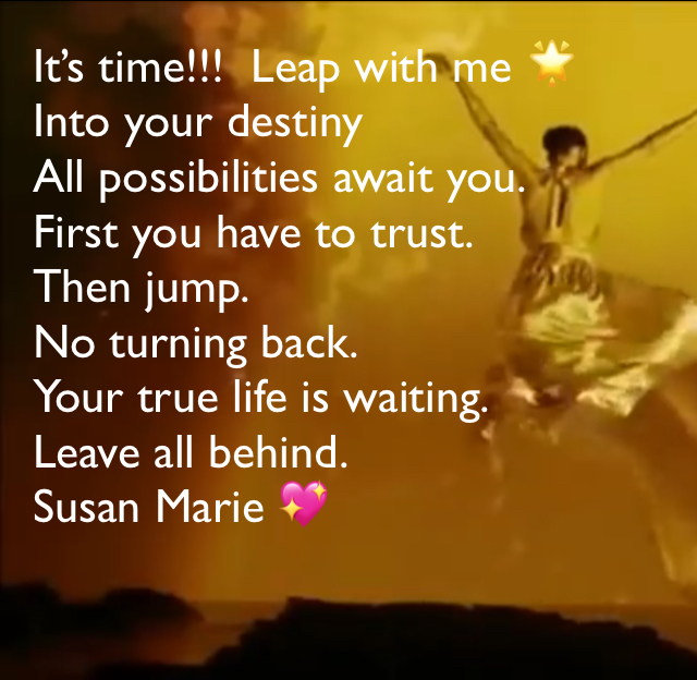 It's time!!!  Leap with me 🌟 Into your destiny All possibilities await you.  First you have to trust.  Then jump.  No turning back.  Your true life is waiting.  Leave all behind.  Susan Marie 💖