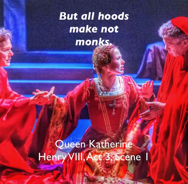 But all hoods  make not  monks. Queen Katherine Henry VIII, Act 3, Scene 1