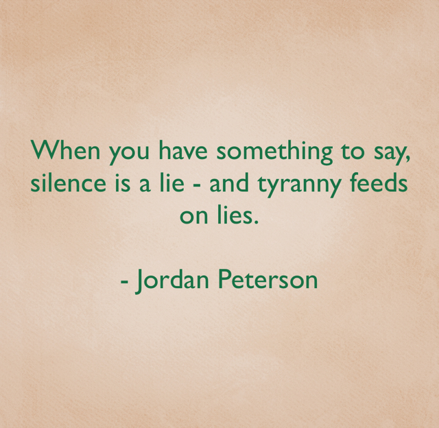 When you have something to say, silence is a lie - and tyranny feeds on lies. - Jordan Peterson