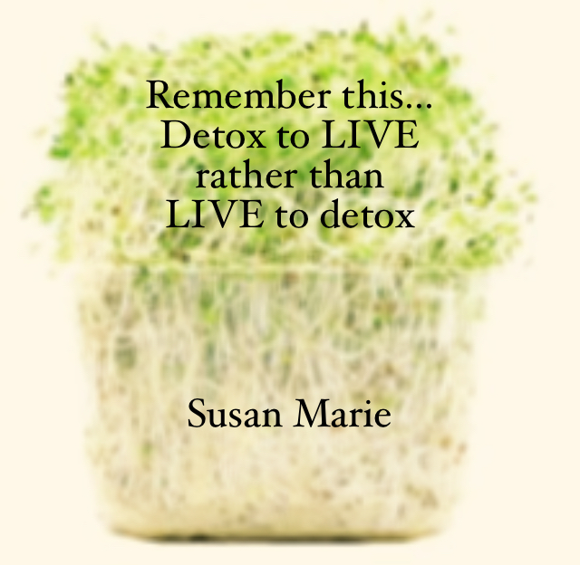 Remember this... Detox to LIVE  rather than  LIVE to detox  Susan Marie