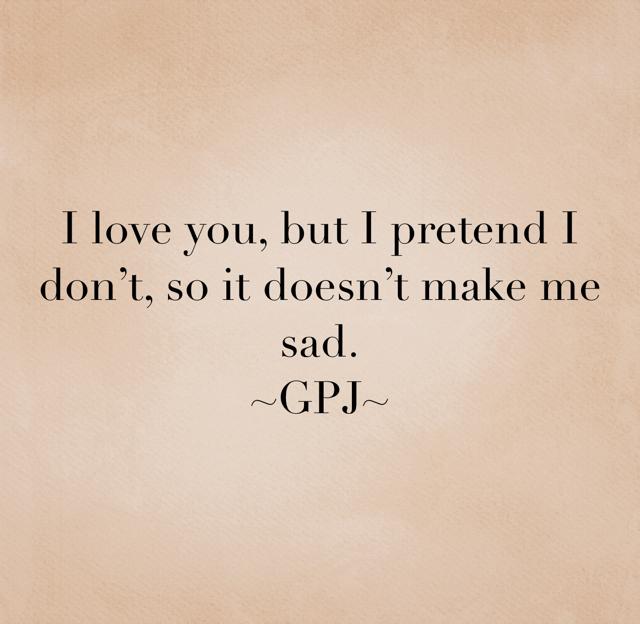I love you, but I pretend I don't, so it doesn't make me sad. ~GPJ~
