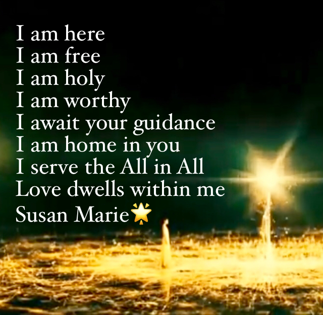I am here I am free I am holy  I am worthy I await your guidance  I am home in you  I serve the All in All Love dwells within me Susan Marie🌟