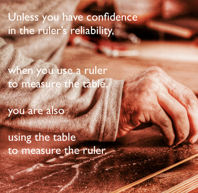 Unless you have confidence  in the ruler's reliability,  when you use a ruler  to measure the table,  you are also  using the table  to measure the ruler.