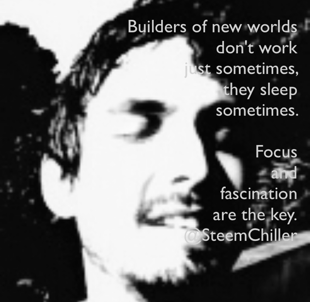 Builders of new worlds  don't work  just sometimes,  they sleep  sometimes.  Focus  and  fascination  are the key. @SteemChiller