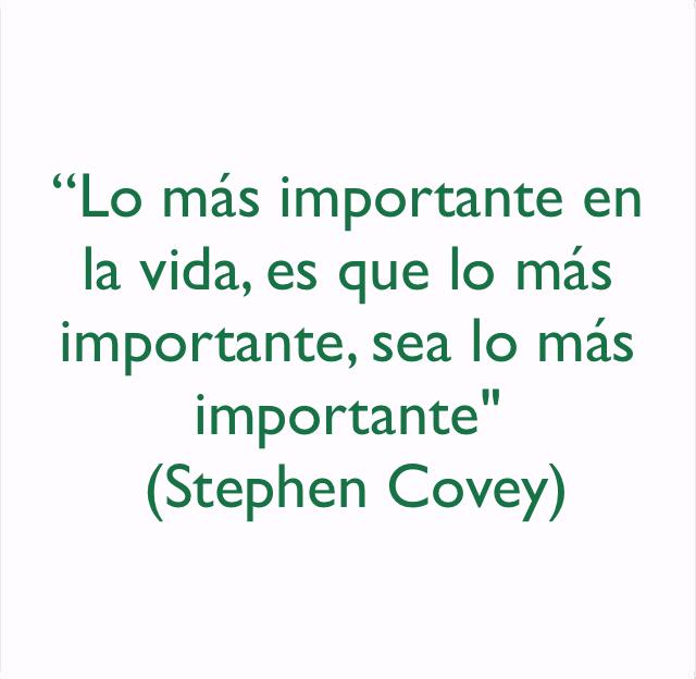 """""""Lo más importante en la vida, es que lo más importante, sea lo más importante""""  (Stephen Covey)"""