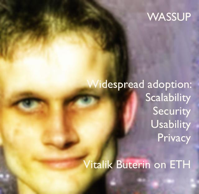 WASSUP Widespread adoption:  Scalability Security Usability Privacy Vitalik Buterin on ETH
