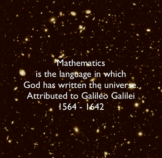 Mathematics  is the language in which  God has written the universe. Attributed to Galileo Galilei  1564 - 1642