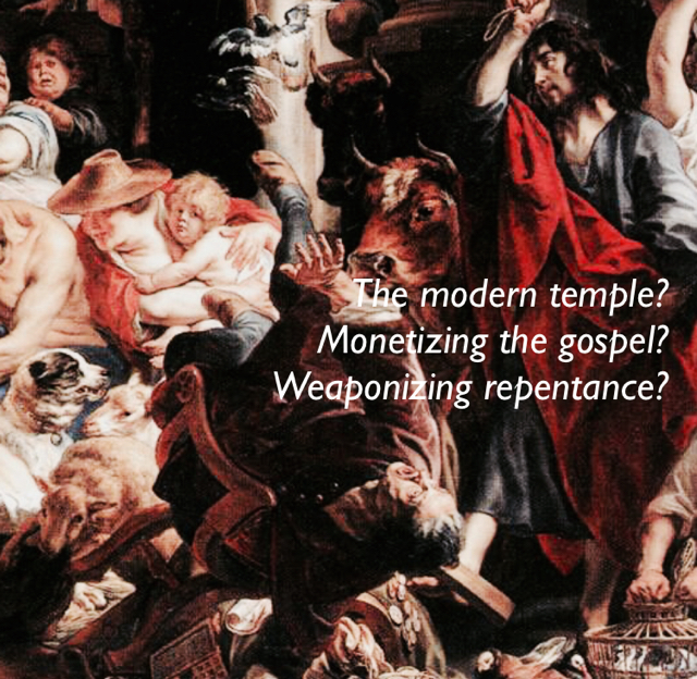 The modern temple? Monetizing the gospel? Weaponizing repentance?
