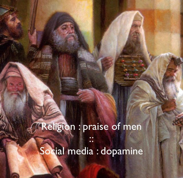 Religion : praise of men :: Social media : dopamine