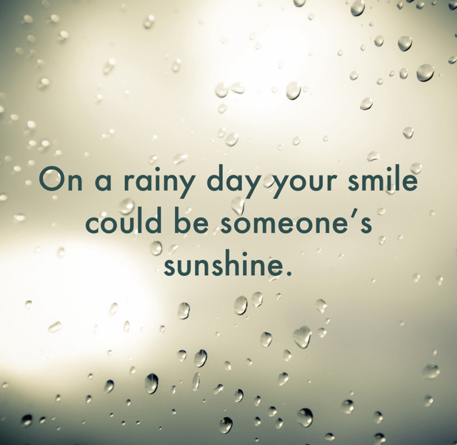 On a rainy day your smile could be someone's sunshine.