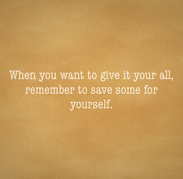 When you want to give it your all,  remember to save some for yourself.