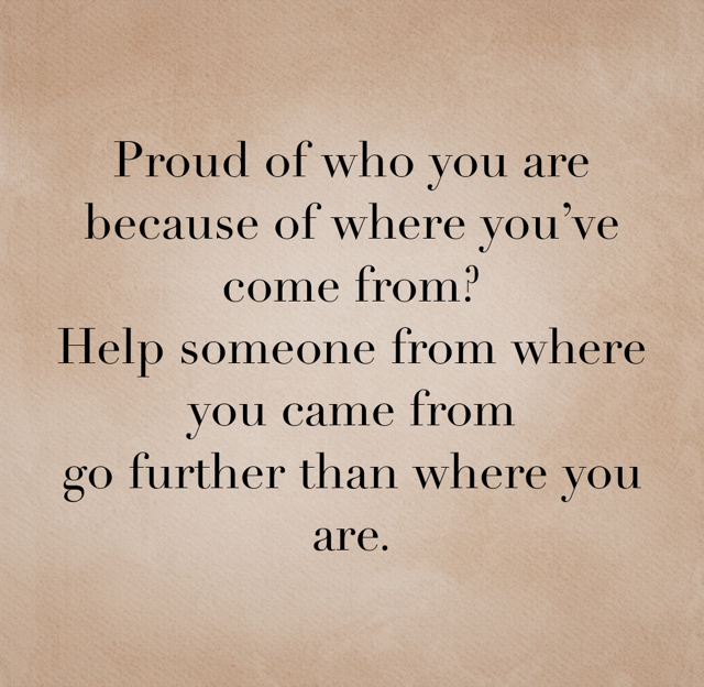 Proud of who you are because of where you've come from? Help someone from where you came from  go further than where you are.