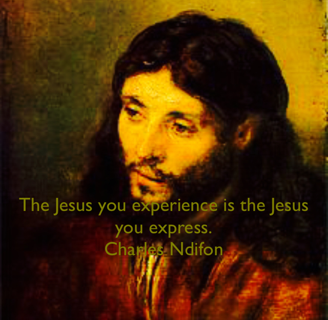 The Jesus you experience is the Jesus you express. Charles Ndifon
