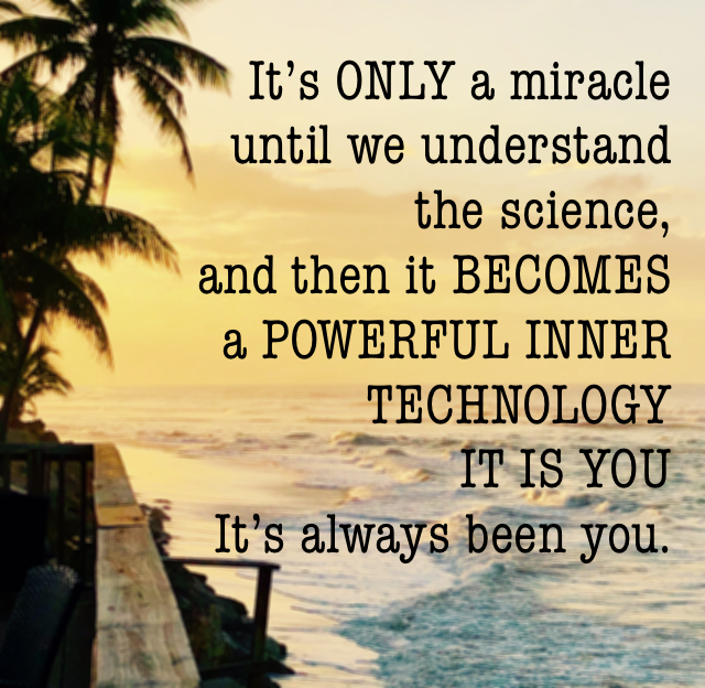 It's ONLY a miracle  until we understand  the science,  and then it BECOMES  a POWERFUL INNER TECHNOLOGY IT IS YOU It's always been you.