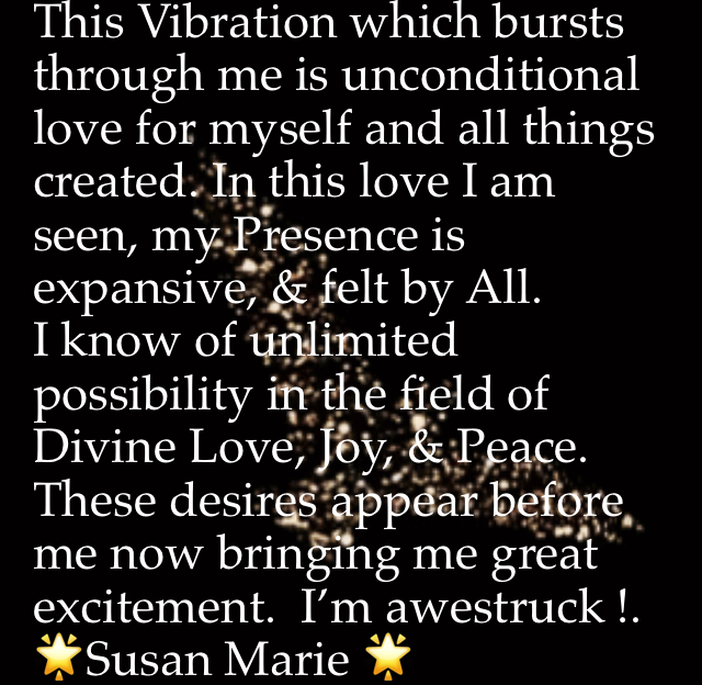 This Vibration which bursts through me is unconditional love for myself and all things created. In this love I am seen, my Presence is expansive, & felt by All.           I know of unlimited possibility in the field of Divine Love, Joy, & Peace. These desires appear before me now bringing me great excitement.  I'm awestruck !.              🌟Susan Marie 🌟