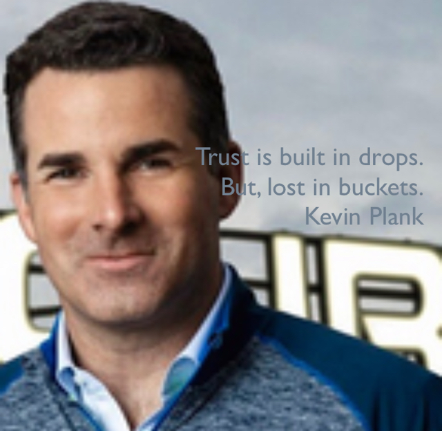 Trust is built in drops. But, lost in buckets. Kevin Plank