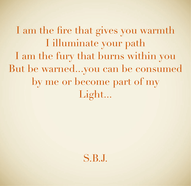 I am the fire that gives you warmth I illuminate your path I am the fury that burns within you But be warned...you can be consumed by me or become part of my Light... S.B.J.