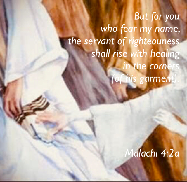 But for you  who fear my name,  the servant of righteouness  shall rise with healing  in the corners  (of his garment). Malachi 4:2a