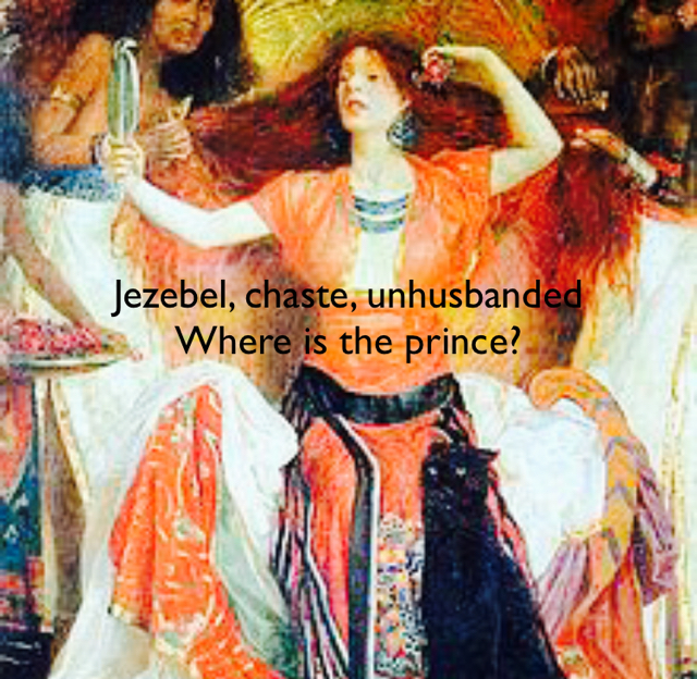 Jezebel, chaste, unhusbanded Where is the prince?