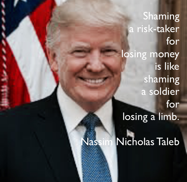 Shaming  a risk-taker  for  losing money  is like  shaming  a soldier  for  losing a limb. Nassim Nicholas Taleb