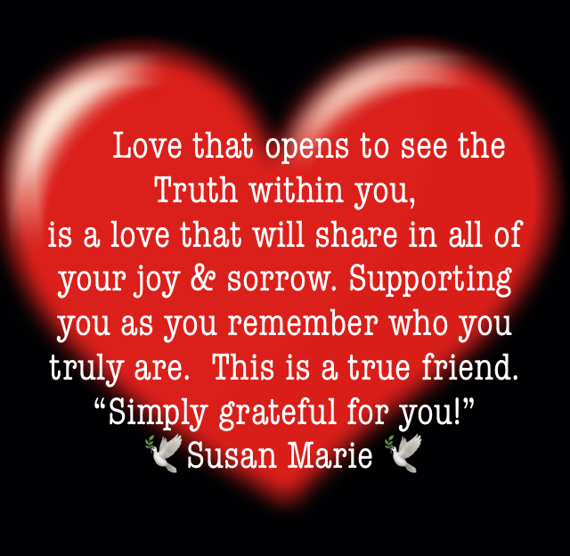 """Love that opens to see the Truth within you,  is a love that will share in all of your joy & sorrow. Supporting you as you remember who you truly are.  This is a true friend.  """"Simply grateful for you!"""" 🕊Susan Marie 🕊"""