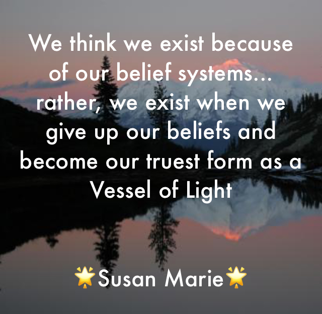 We think we exist because of our belief systems... rather, we exist when we give up our beliefs and become our truest form as a Vessel of Light  🌟Susan Marie🌟