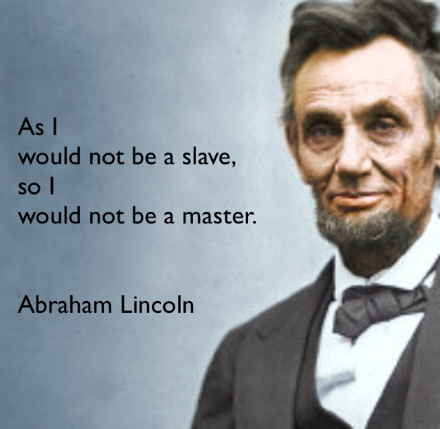 As I  would not be a slave,  so I  would not be a master.  Abraham Lincoln