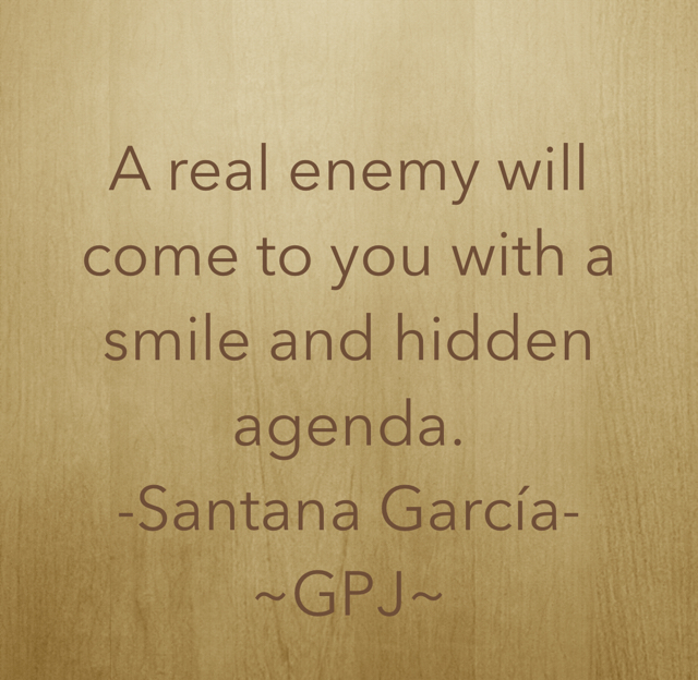 A real enemy will come to you with a smile and hidden agenda. -Santana García- ~GPJ~