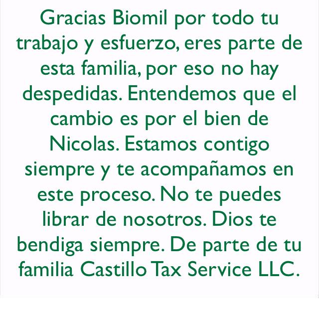 Gracias Biomil por todo tu trabajo y esfuerzo, eres parte de esta familia, por eso no hay despedidas. Entendemos que el cambio es por el bien de Nicolas. Estamos contigo siempre y te acompañamos en este proceso. No te puedes librar de nosotros. Dios te bendiga siempre. De parte de tu familia Castillo Tax Service LLC.
