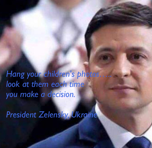 Hang your children's photos….. look at them each time  you make a decision.    President Zelensky, Ukraine