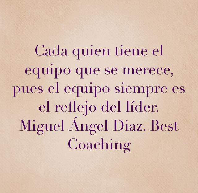 Cada quien tiene el equipo que se merece, pues el equipo siempre es el reflejo del líder. Miguel Ángel Diaz. Best Coaching