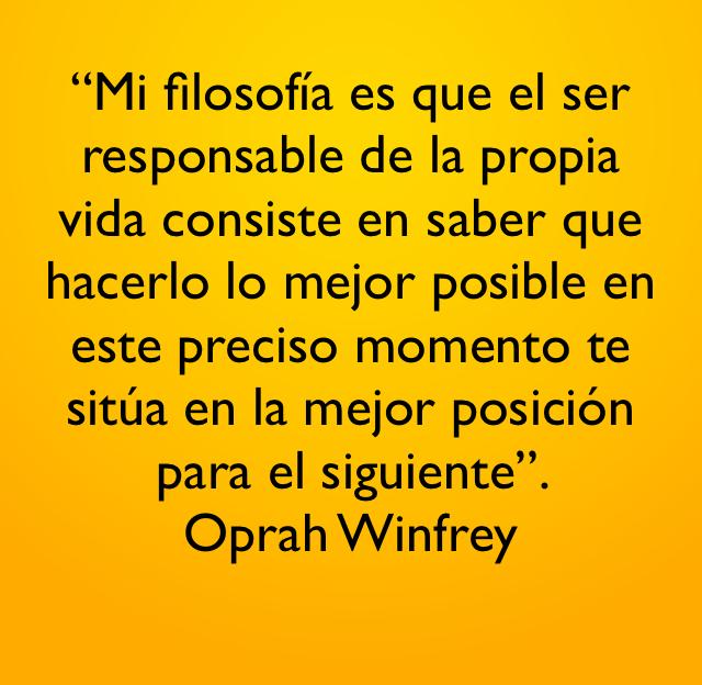 """""""Mi filosofía es que el ser responsable de la propia vida consiste en saber que hacerlo lo mejor posible en este preciso momento te sitúa en la mejor posición para el siguiente"""".  Oprah Winfrey"""