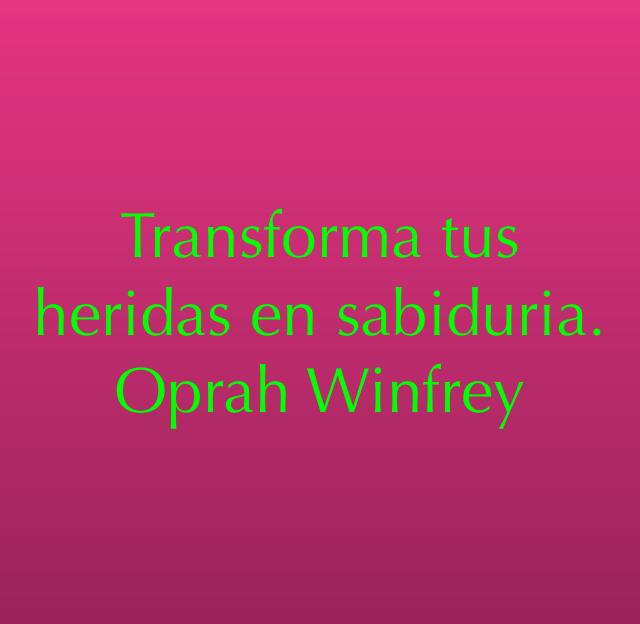 Transforma tus heridas en sabiduria.  Oprah Winfrey