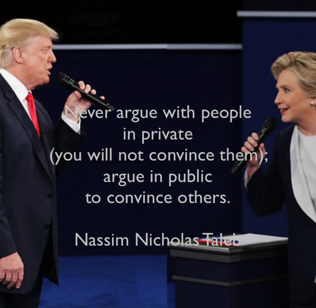Never argue with people  in private  (you will not convince them);  argue in public  to convince others. Nassim Nicholas Taleb