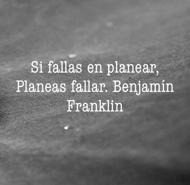 Si fallas en planear, Planeas fallar. Benjamín Franklin