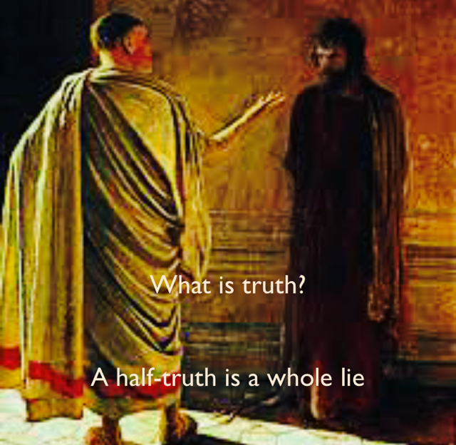 What is truth? A half-truth is a whole lie