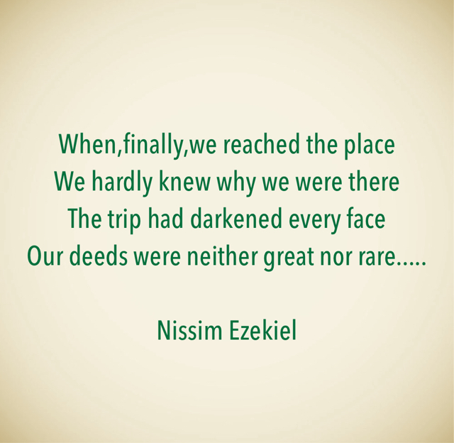 When,finally,we reached the place We hardly knew why we were there The trip had darkened every face Our deeds were neither great nor rare..... Nissim Ezekiel