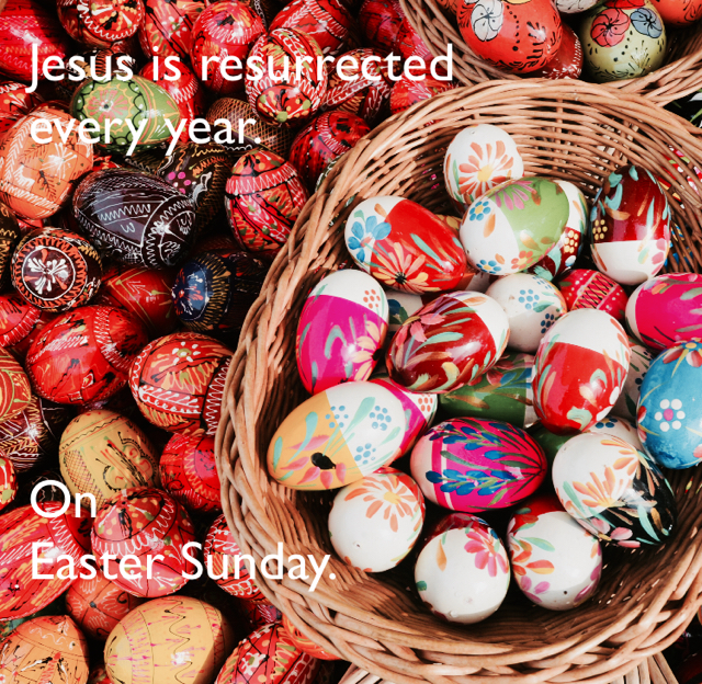 Jesus is resurrected  every year. On  Easter Sunday.