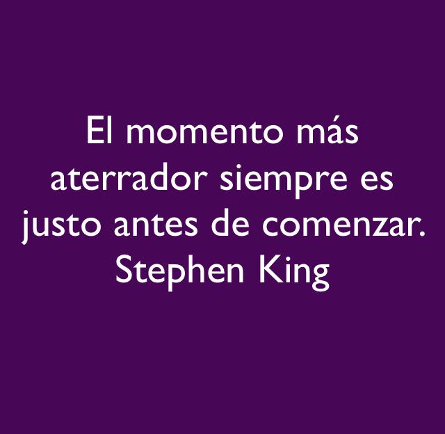 El momento más aterrador siempre es justo antes de comenzar.   Stephen King