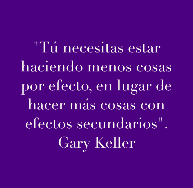 """""""Tú necesitas estar haciendo menos cosas por efecto, en lugar de hacer más cosas con efectos secundarios"""".  Gary Keller"""