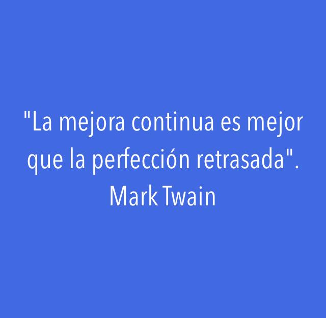 """""""La mejora continua es mejor que la perfección retrasada"""". Mark Twain"""