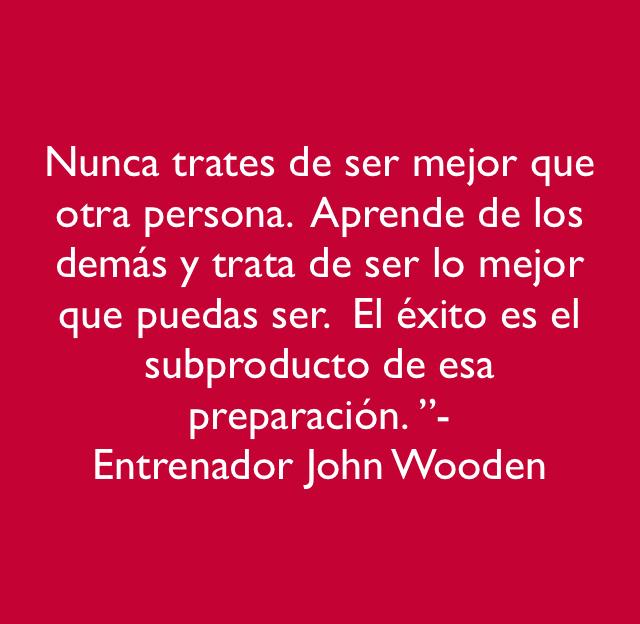 """Nunca trates de ser mejor que otra persona.  Aprende de los demás y trata de ser lo mejor que puedas ser.  El éxito es el subproducto de esa preparación. """"-  Entrenador John Wooden"""