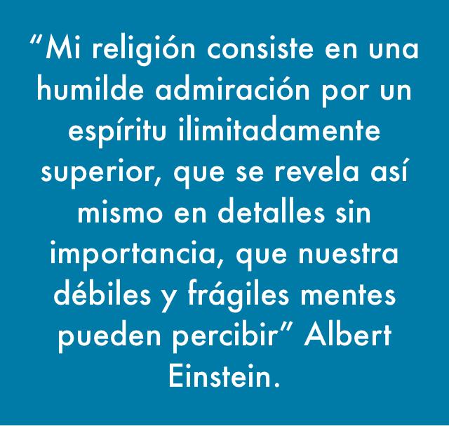 """""""Mi religión consiste en una humilde admiración por un espíritu ilimitadamente superior, que se revela así mismo en detalles sin importancia, que nuestra débiles y frágiles mentes pueden percibir"""" Albert Einstein."""