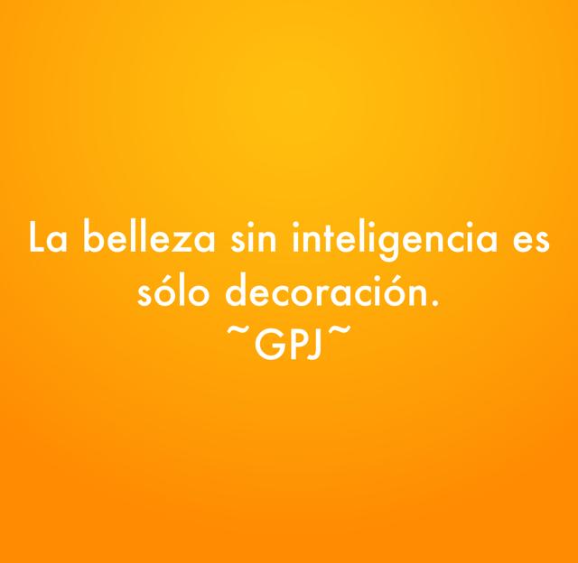 La belleza sin inteligencia es sólo decoración. ~GPJ~