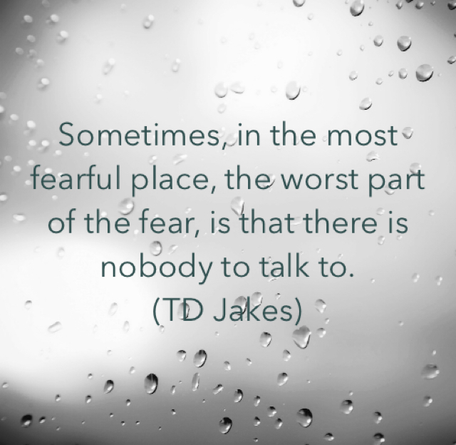 Sometimes, in the most fearful place, the worst part of the fear, is that there is nobody to talk to. (TD Jakes)