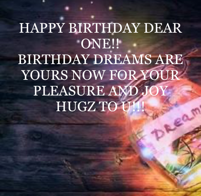 HAPPY BIRTHDAY DEAR ONE!! BIRTHDAY DREAMS ARE YOURS NOW FOR YOUR PLEASURE AND JOY HUGZ TO U!!!