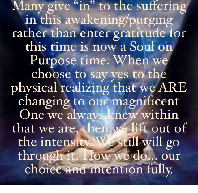 """Many give """"in"""" to the suffering in this awakening/purging rather than enter gratitude for this time is now a Soul on Purpose time. When we choose to say yes to the physical realizing that we ARE changing to our magnificent One we always knew within that we are, then we lift out of the intensity. We still will go through it. How we do... our choice and intention fully."""
