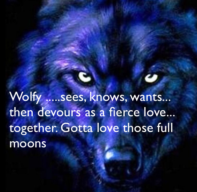 Wolfy .....sees, knows, wants... then devours as a fierce love... together. Gotta love those full moons