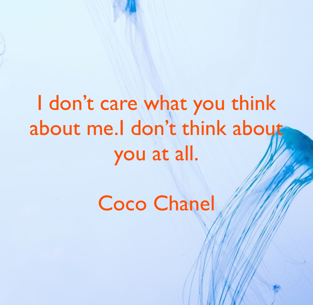 I don't care what you think about me.I don't think about you at all. Coco Chanel